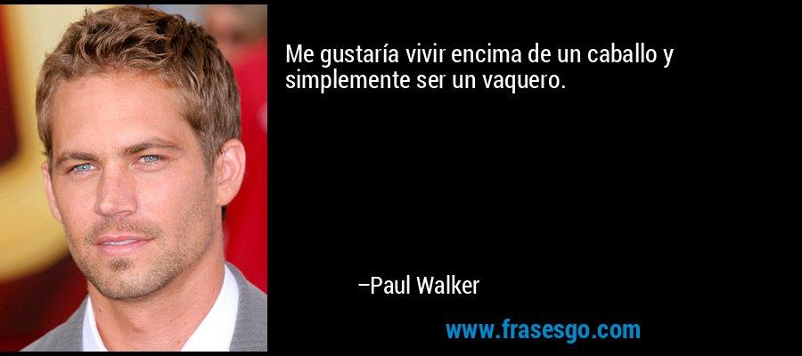 Me gustaría vivir encima de un caballo y simplemente ser un vaquero. – Paul Walker