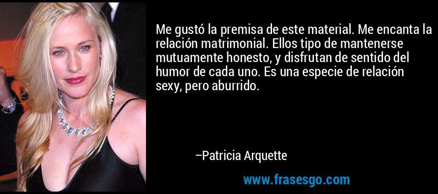Me gustó la premisa de este material. Me encanta la relación matrimonial. Ellos tipo de mantenerse mutuamente honesto, y disfrutan de sentido del humor de cada uno. Es una especie de relación sexy, pero aburrido. – Patricia Arquette