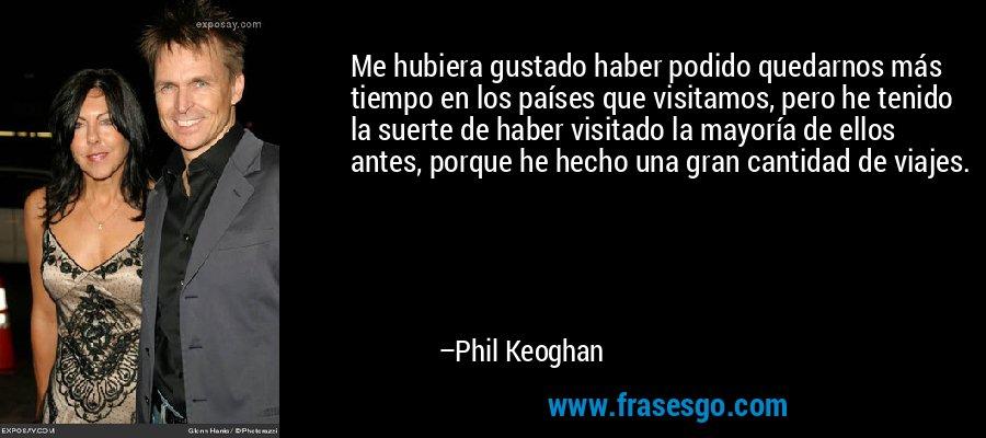 Me hubiera gustado haber podido quedarnos más tiempo en los países que visitamos, pero he tenido la suerte de haber visitado la mayoría de ellos antes, porque he hecho una gran cantidad de viajes. – Phil Keoghan