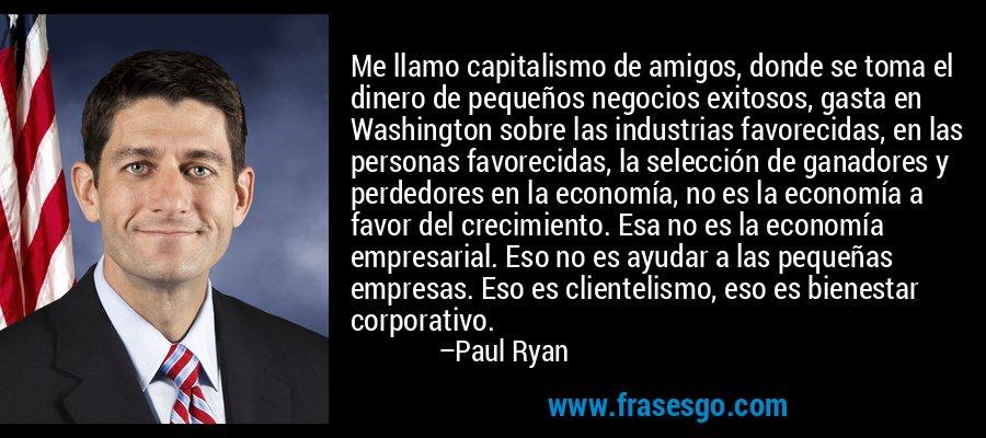 Me llamo capitalismo de amigos, donde se toma el dinero de pequeños negocios exitosos, gasta en Washington sobre las industrias favorecidas, en las personas favorecidas, la selección de ganadores y perdedores en la economía, no es la economía a favor del crecimiento. Esa no es la economía empresarial. Eso no es ayudar a las pequeñas empresas. Eso es clientelismo, eso es bienestar corporativo. – Paul Ryan