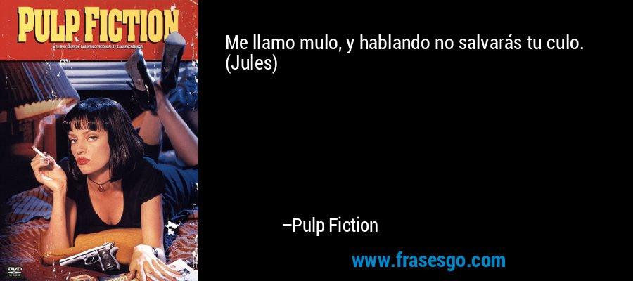 Me llamo mulo, y hablando no salvarás tu culo. (Jules) – Pulp Fiction