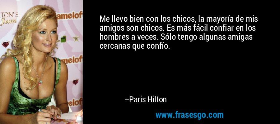 Me llevo bien con los chicos, la mayoría de mis amigos son chicos. Es más fácil confiar en los hombres a veces. Sólo tengo algunas amigas cercanas que confío. – Paris Hilton