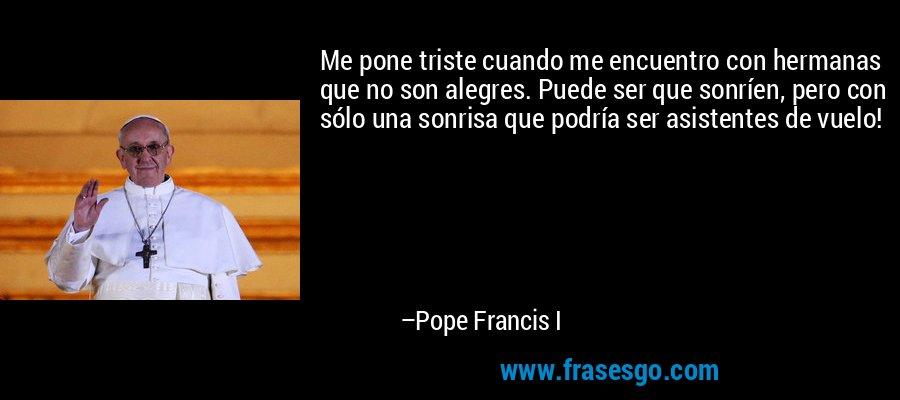 Me pone triste cuando me encuentro con hermanas que no son alegres. Puede ser que sonríen, pero con sólo una sonrisa que podría ser asistentes de vuelo! – Pope Francis I