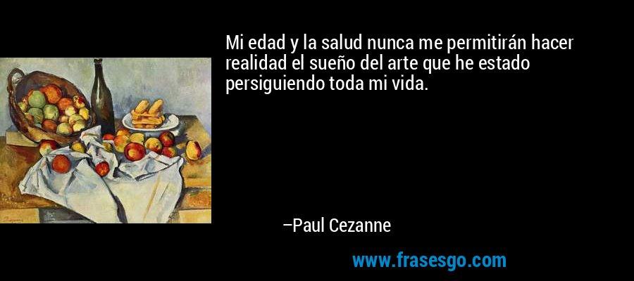 Mi edad y la salud nunca me permitirán hacer realidad el sueño del arte que he estado persiguiendo toda mi vida. – Paul Cezanne