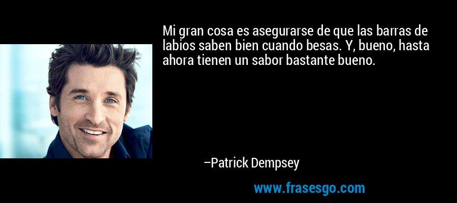 Mi gran cosa es asegurarse de que las barras de labios saben bien cuando besas. Y, bueno, hasta ahora tienen un sabor bastante bueno. – Patrick Dempsey