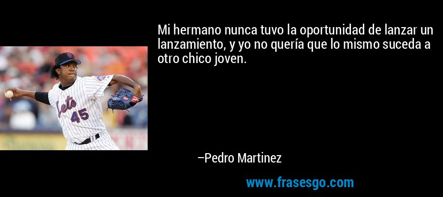 Mi hermano nunca tuvo la oportunidad de lanzar un lanzamiento, y yo no quería que lo mismo suceda a otro chico joven. – Pedro Martinez