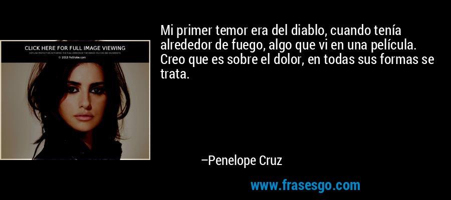 Mi primer temor era del diablo, cuando tenía alrededor de fuego, algo que vi en una película. Creo que es sobre el dolor, en todas sus formas se trata. – Penelope Cruz