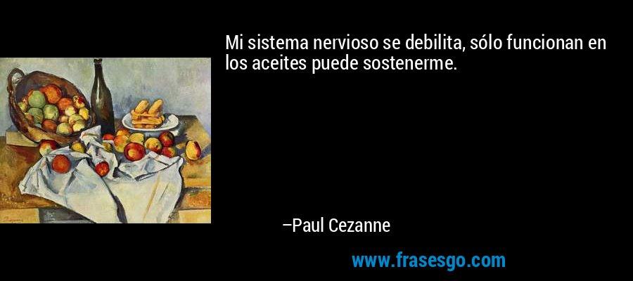 Mi sistema nervioso se debilita, sólo funcionan en los aceites puede sostenerme. – Paul Cezanne