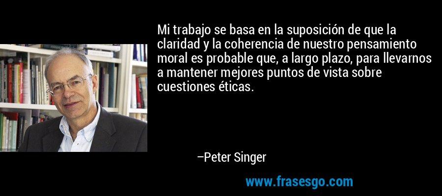 Mi trabajo se basa en la suposición de que la claridad y la coherencia de nuestro pensamiento moral es probable que, a largo plazo, para llevarnos a mantener mejores puntos de vista sobre cuestiones éticas. – Peter Singer