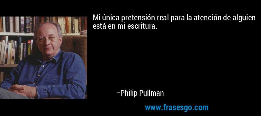 Mi única pretensión real para la atención de alguien está en mi escritura. – Philip Pullman