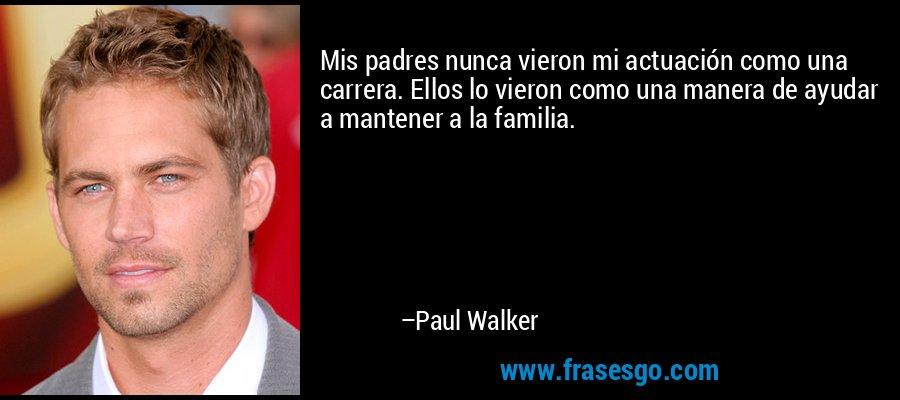 Mis padres nunca vieron mi actuación como una carrera. Ellos lo vieron como una manera de ayudar a mantener a la familia. – Paul Walker