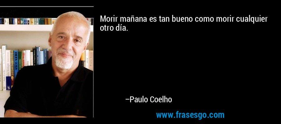 Morir mañana es tan bueno como morir cualquier otro día. – Paulo Coelho
