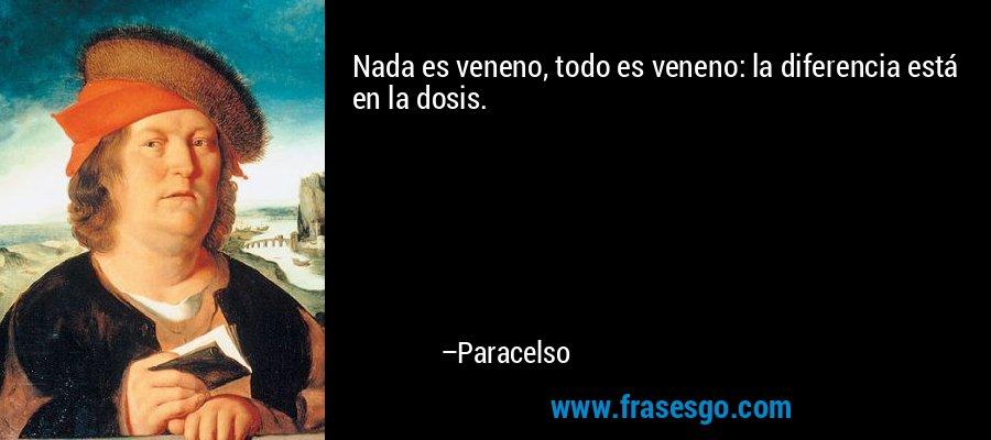 Nada es veneno, todo es veneno: la diferencia está en la dosis. – Paracelso