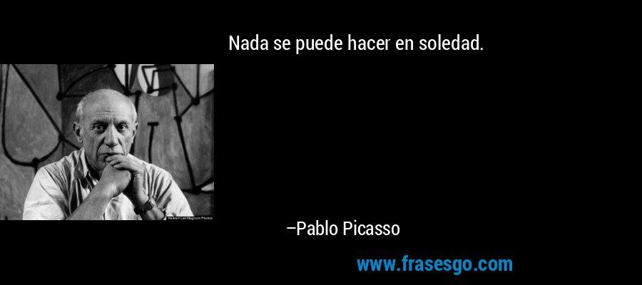 Nada se puede hacer en soledad. – Pablo Picasso