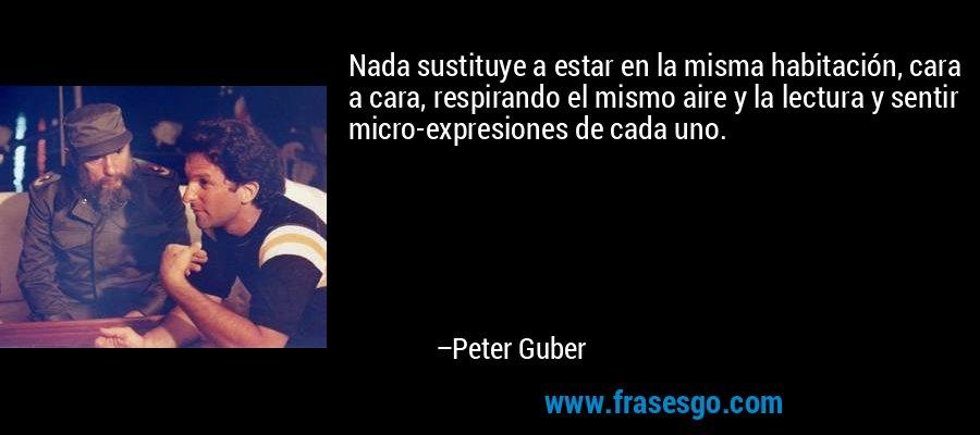 Nada sustituye a estar en la misma habitación, cara a cara, respirando el mismo aire y la lectura y sentir micro-expresiones de cada uno. – Peter Guber