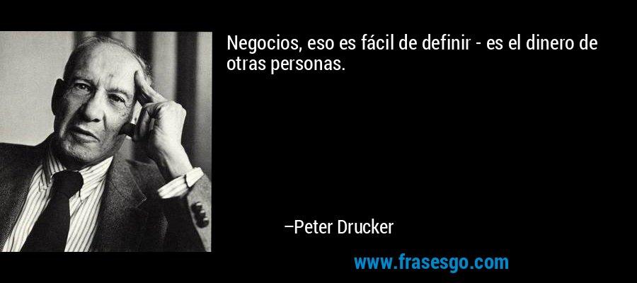 Negocios, eso es fácil de definir - es el dinero de otras personas. – Peter Drucker