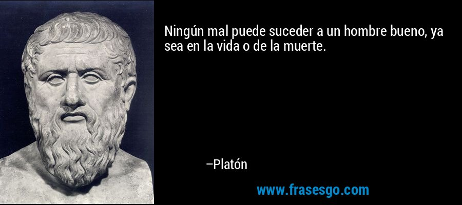 Ningún mal puede suceder a un hombre bueno, ya sea en la vida o de la muerte. – Platón