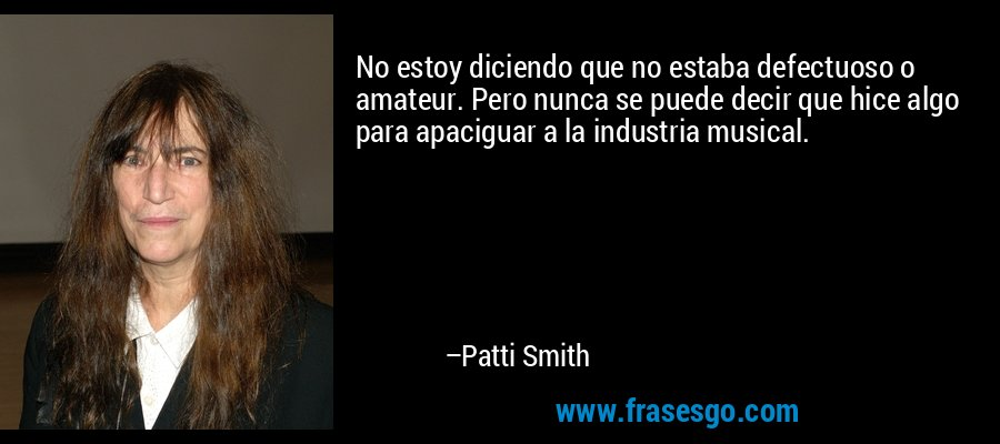 No estoy diciendo que no estaba defectuoso o amateur. Pero nunca se puede decir que hice algo para apaciguar a la industria musical. – Patti Smith