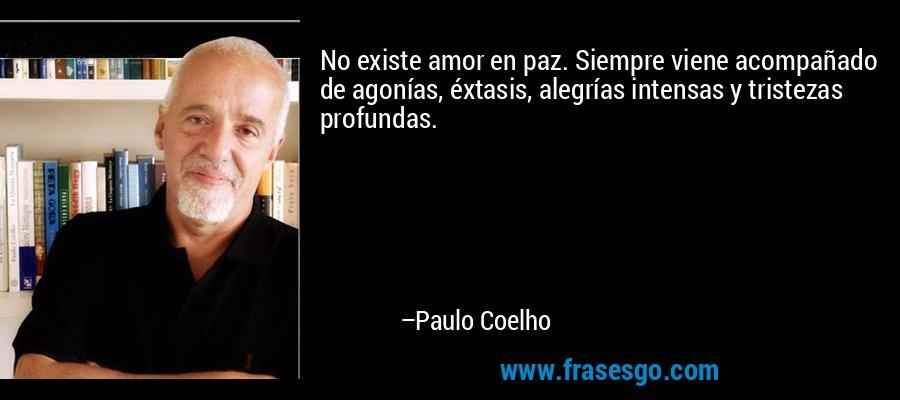 No existe amor en paz. Siempre viene acompañado de agonías, éxtasis, alegrías intensas y tristezas profundas. – Paulo Coelho