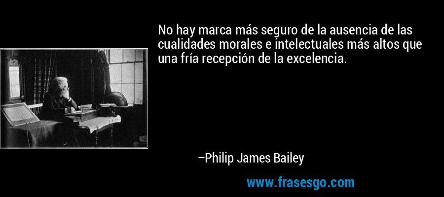 No hay marca más seguro de la ausencia de las cualidades morales e intelectuales más altos que una fría recepción de la excelencia. – Philip James Bailey