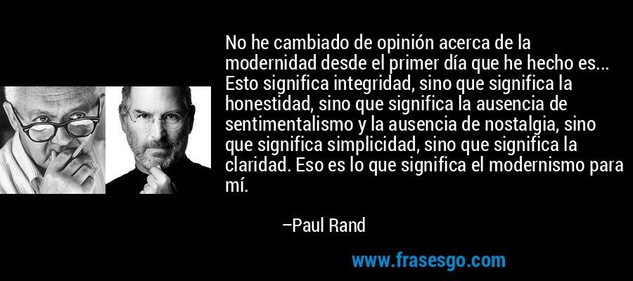 No he cambiado de opinión acerca de la modernidad desde el primer día que he hecho es... Esto significa integridad, sino que significa la honestidad, sino que significa la ausencia de sentimentalismo y la ausencia de nostalgia, sino que significa simplicidad, sino que significa la claridad. Eso es lo que significa el modernismo para mí. – Paul Rand