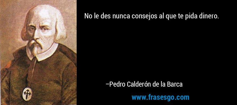 No le des nunca consejos al que te pida dinero. – Pedro Calderón de la Barca