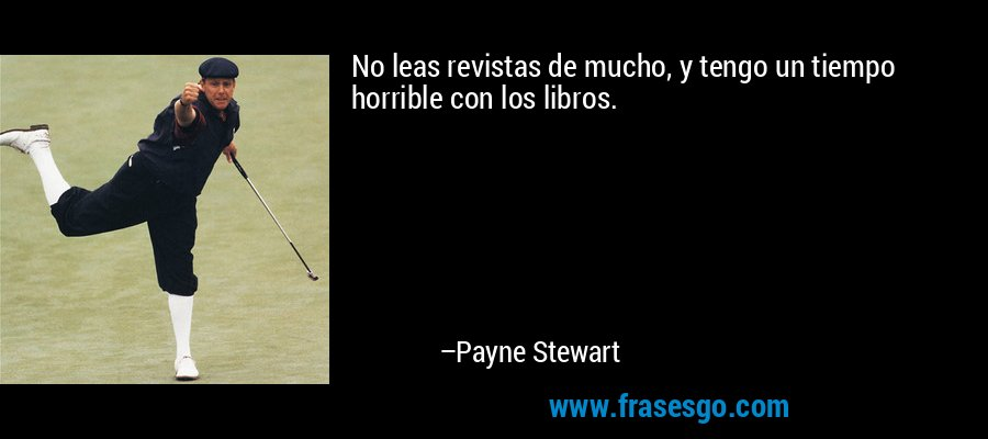 No leas revistas de mucho, y tengo un tiempo horrible con los libros. – Payne Stewart