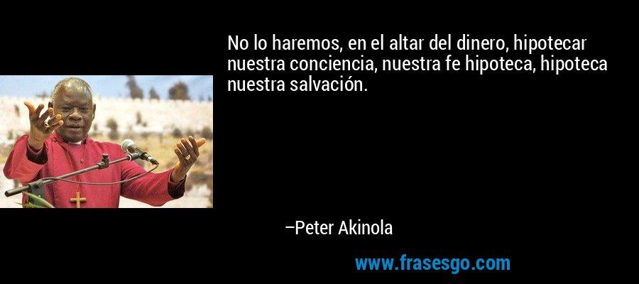 No lo haremos, en el altar del dinero, hipotecar nuestra conciencia, nuestra fe hipoteca, hipoteca nuestra salvación. – Peter Akinola