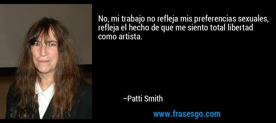 No, mi trabajo no refleja mis preferencias sexuales, refleja el hecho de que me siento total libertad como artista. – Patti Smith