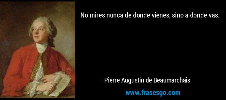 No mires nunca de donde vienes, sino a donde vas. – Pierre Augustin de Beaumarchais