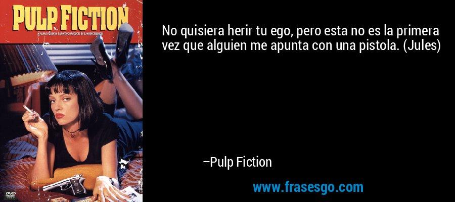 No quisiera herir tu ego, pero esta no es la primera vez que alguien me apunta con una pistola. (Jules) – Pulp Fiction