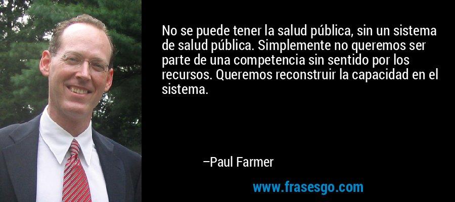No se puede tener la salud pública, sin un sistema de salud pública. Simplemente no queremos ser parte de una competencia sin sentido por los recursos. Queremos reconstruir la capacidad en el sistema. – Paul Farmer