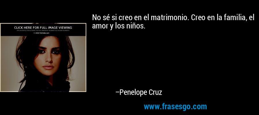 No sé si creo en el matrimonio. Creo en la familia, el amor y los niños. – Penelope Cruz