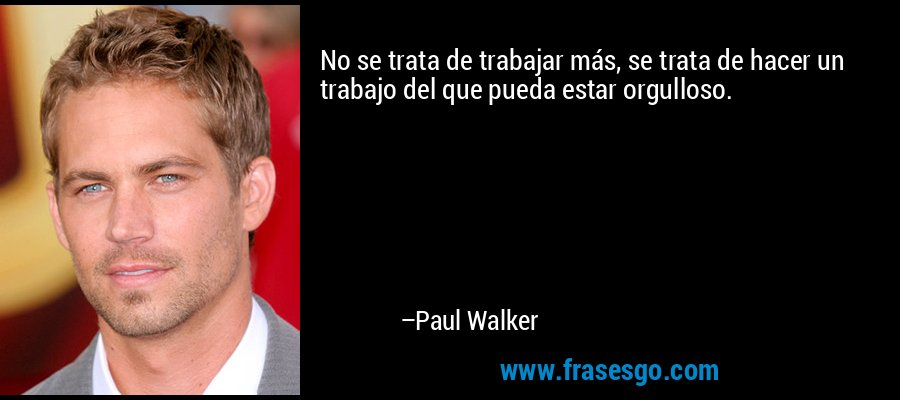 No se trata de trabajar más, se trata de hacer un trabajo del que pueda estar orgulloso. – Paul Walker