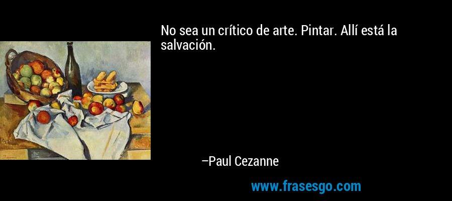 No sea un crítico de arte. Pintar. Allí está la salvación. – Paul Cezanne