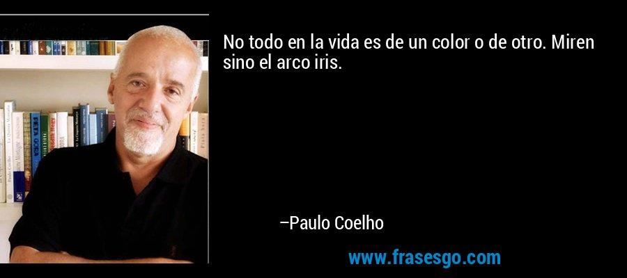 No todo en la vida es de un color o de otro. Miren sino el arco iris. – Paulo Coelho