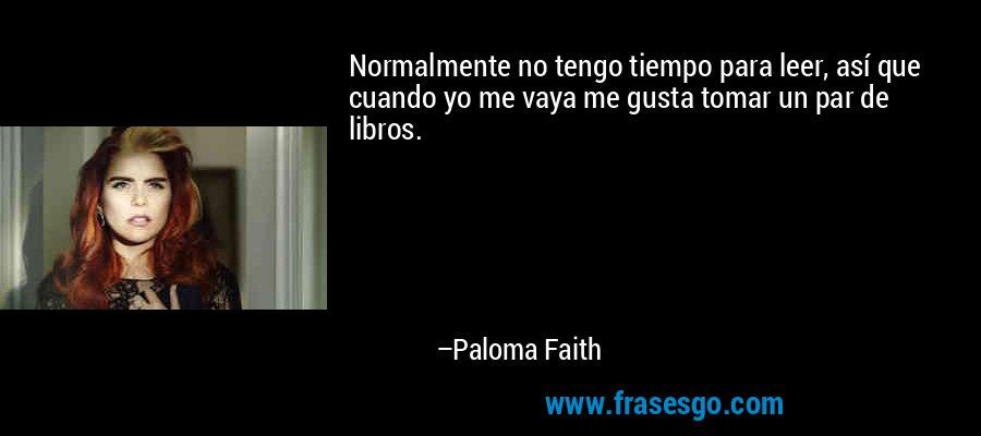Normalmente no tengo tiempo para leer, así que cuando yo me vaya me gusta tomar un par de libros. – Paloma Faith
