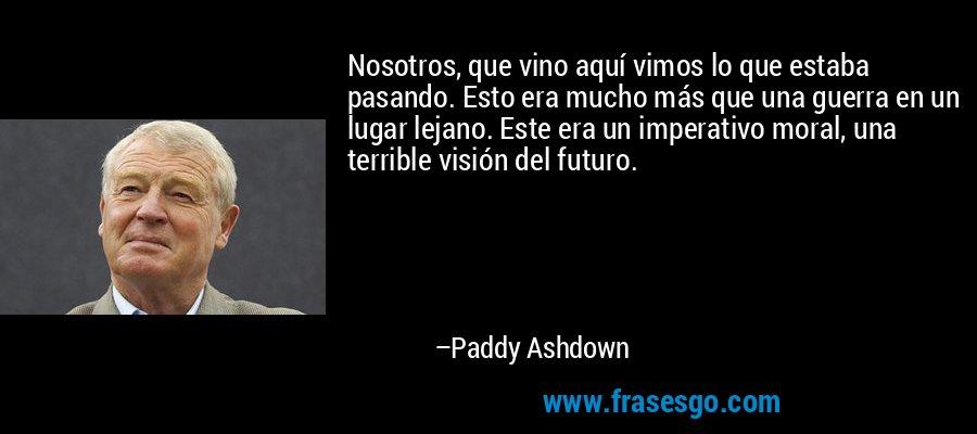 Nosotros, que vino aquí vimos lo que estaba pasando. Esto era mucho más que una guerra en un lugar lejano. Este era un imperativo moral, una terrible visión del futuro. – Paddy Ashdown