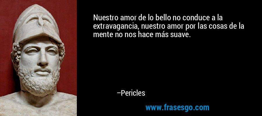 Nuestro amor de lo bello no conduce a la extravagancia, nuestro amor por las cosas de la mente no nos hace más suave. – Pericles