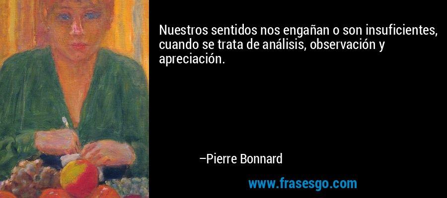 Nuestros sentidos nos engañan o son insuficientes, cuando se trata de análisis, observación y apreciación. – Pierre Bonnard