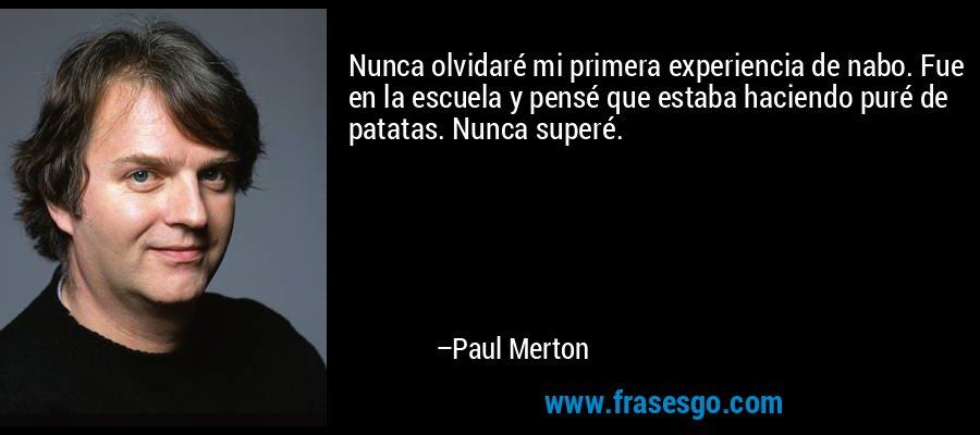 Nunca olvidaré mi primera experiencia de nabo. Fue en la escuela y pensé que estaba haciendo puré de patatas. Nunca superé. – Paul Merton