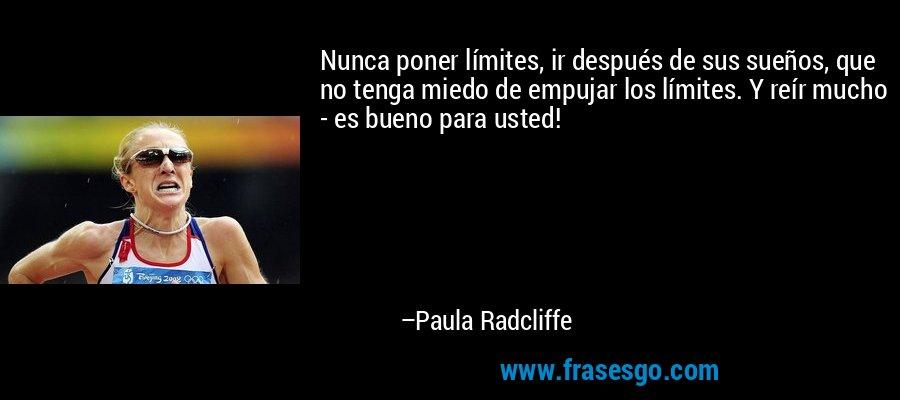 Nunca poner límites, ir después de sus sueños, que no tenga miedo de empujar los límites. Y reír mucho - es bueno para usted! – Paula Radcliffe