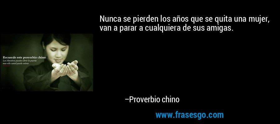 Nunca se pierden los años que se quita una mujer, van a parar a cualquiera de sus amigas. – Proverbio chino