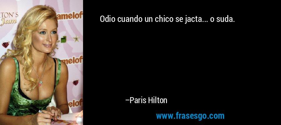 Odio cuando un chico se jacta... o suda. – Paris Hilton