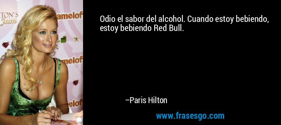 Odio el sabor del alcohol. Cuando estoy bebiendo, estoy bebiendo Red Bull. – Paris Hilton