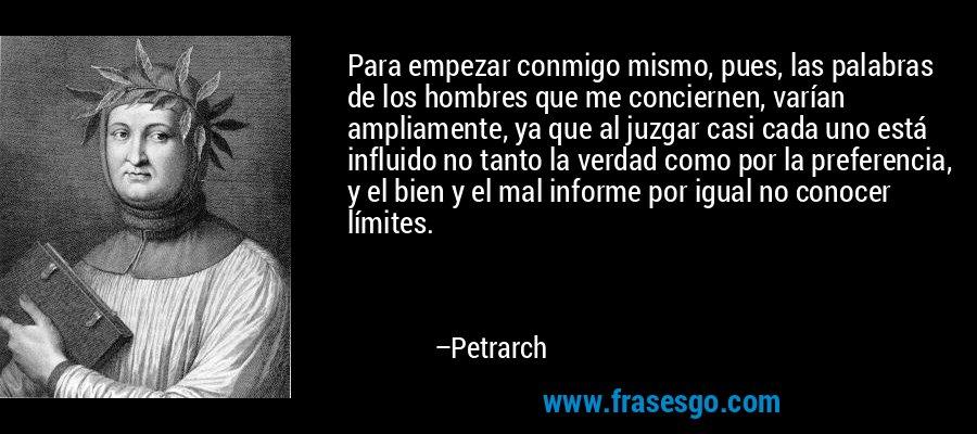Para empezar conmigo mismo, pues, las palabras de los hombres que me conciernen, varían ampliamente, ya que al juzgar casi cada uno está influido no tanto la verdad como por la preferencia, y el bien y el mal informe por igual no conocer límites. – Petrarch