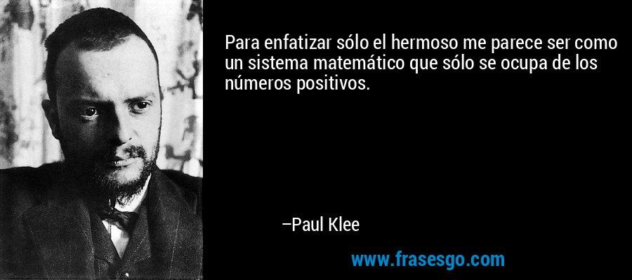 Para enfatizar sólo el hermoso me parece ser como un sistema matemático que sólo se ocupa de los números positivos. – Paul Klee