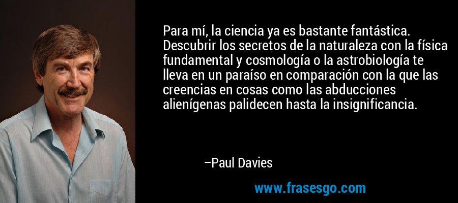 Para mí, la ciencia ya es bastante fantástica. Descubrir los secretos de la naturaleza con la física fundamental y cosmología o la astrobiología te lleva en un paraíso en comparación con la que las creencias en cosas como las abducciones alienígenas palidecen hasta la insignificancia. – Paul Davies