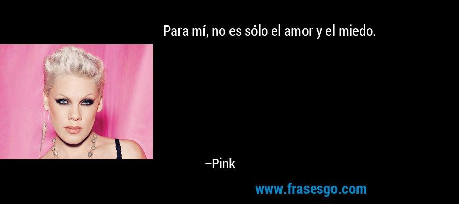 Para mí, no es sólo el amor y el miedo. – Pink