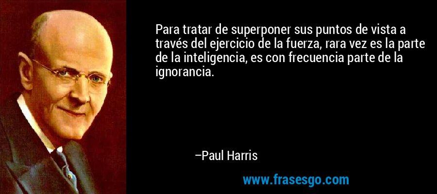 Para tratar de superponer sus puntos de vista a través del ejercicio de la fuerza, rara vez es la parte de la inteligencia, es con frecuencia parte de la ignorancia. – Paul Harris